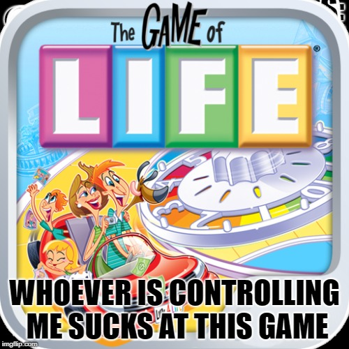 another failing at life  | WHOEVER IS CONTROLLING ME SUCKS AT THIS GAME | image tagged in life,fail | made w/ Imgflip meme maker