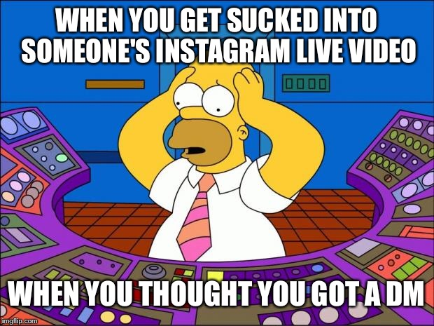 Homer Panic | WHEN YOU GET SUCKED INTO SOMEONE'S INSTAGRAM LIVE VIDEO WHEN YOU THOUGHT YOU GOT A DM | image tagged in homer panic | made w/ Imgflip meme maker