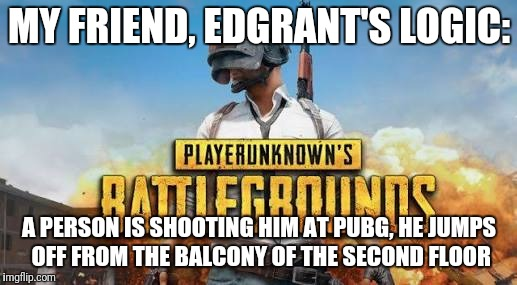 Edgrant's logic | MY FRIEND, EDGRANT'S LOGIC: A PERSON IS SHOOTING HIM AT PUBG, HE JUMPS OFF FROM THE BALCONY OF THE SECOND FLOOR | image tagged in pubg,human stupidity | made w/ Imgflip meme maker