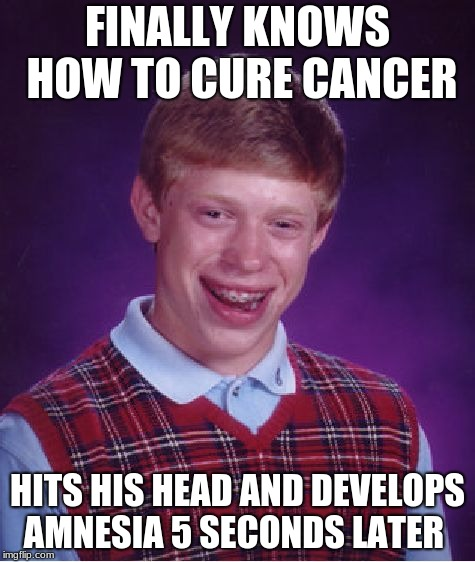 Bad Luck Brian Meme | FINALLY KNOWS HOW TO CURE CANCER HITS HIS HEAD AND DEVELOPS AMNESIA 5 SECONDS LATER | image tagged in memes,bad luck brian | made w/ Imgflip meme maker