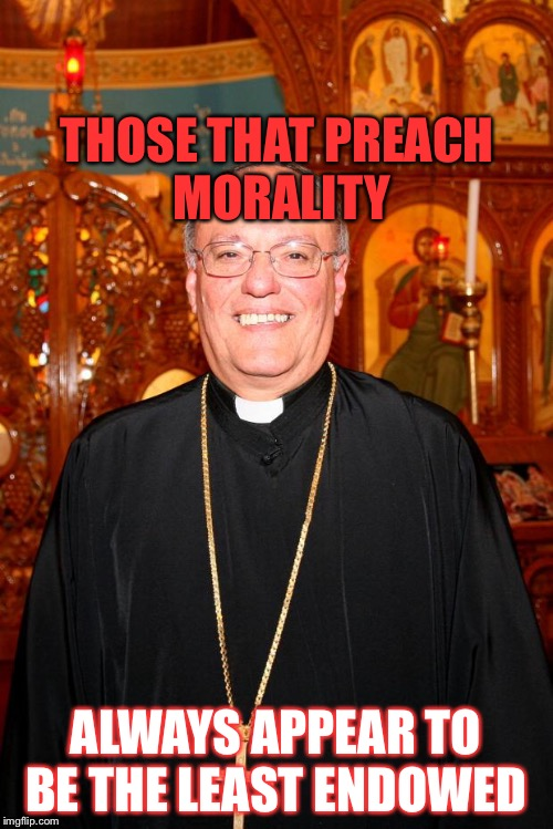 THOSE THAT PREACH MORALITY ALWAYS APPEAR TO BE THE LEAST ENDOWED | image tagged in priest | made w/ Imgflip meme maker