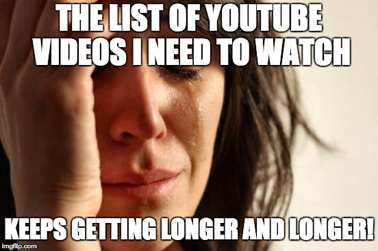 I am having trouble keeping up with imgflip. I may be gone for some time! :( | THE LIST OF YOUTUBE VIDEOS I NEED TO WATCH KEEPS GETTING LONGER AND LONGER! | image tagged in memes,first world problems,xanderbrony,youtube | made w/ Imgflip meme maker