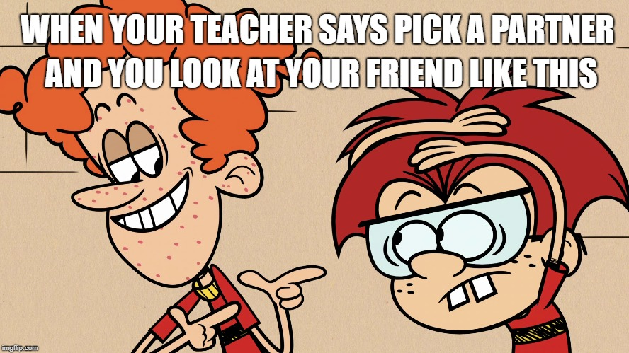 Rusty the cool dude  | WHEN YOUR TEACHER SAYS PICK A PARTNER AND YOU LOOK AT YOUR FRIEND LIKE THIS | image tagged in the loud house,nickelodeon,school meme,teacher,friends | made w/ Imgflip meme maker