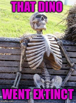 Waiting Skeleton Meme | THAT DINO WENT EXTINCT | image tagged in memes,waiting skeleton | made w/ Imgflip meme maker