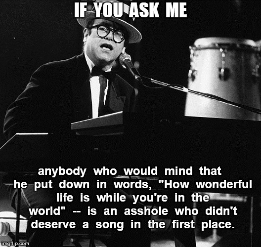 "Elton John Your Song | IF  YOU  ASK  ME anybody  who  would  mind  that  he  put  down  in  words,  ""How  wonderful  life  is  while  you're  in  the  world""  --   