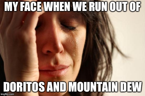 First World Problems Meme | MY FACE WHEN WE RUN OUT OF DORITOS AND MOUNTAIN DEW | image tagged in memes,first world problems | made w/ Imgflip meme maker