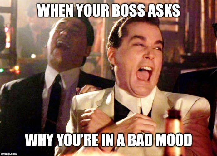 Good Fellas Hilarious Meme | WHEN YOUR BOSS ASKS WHY YOU'RE IN A BAD MOOD | image tagged in memes,good fellas hilarious | made w/ Imgflip meme maker