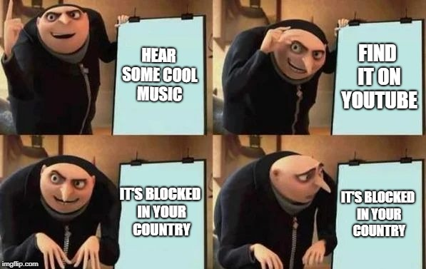 Gru's Plan | HEAR SOME COOL MUSIC FIND IT ON YOUTUBE IT'S BLOCKED IN YOUR COUNTRY IT'S BLOCKED IN YOUR COUNTRY | image tagged in gru's plan | made w/ Imgflip meme maker