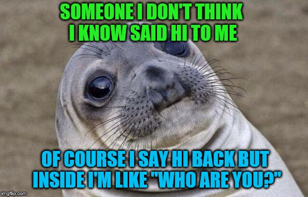 "Awkward Moment Sealion Meme | SOMEONE I DON'T THINK I KNOW SAID HI TO ME OF COURSE I SAY HI BACK BUT INSIDE I'M LIKE ""WHO ARE YOU?"" 