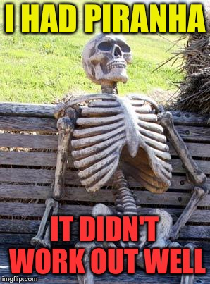 Waiting Skeleton Meme | I HAD PIRANHA IT DIDN'T WORK OUT WELL | image tagged in memes,waiting skeleton | made w/ Imgflip meme maker