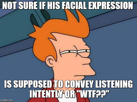 "Futurama Fry Meme | NOT SURE IF HIS FACIAL EXPRESSION IS SUPPOSED TO CONVEY LISTENING INTENTLY OR ""WTF??"" 