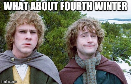Endless Winter | WHAT ABOUT FOURTH WINTER | image tagged in lord of the rings,winter,seasons | made w/ Imgflip meme maker