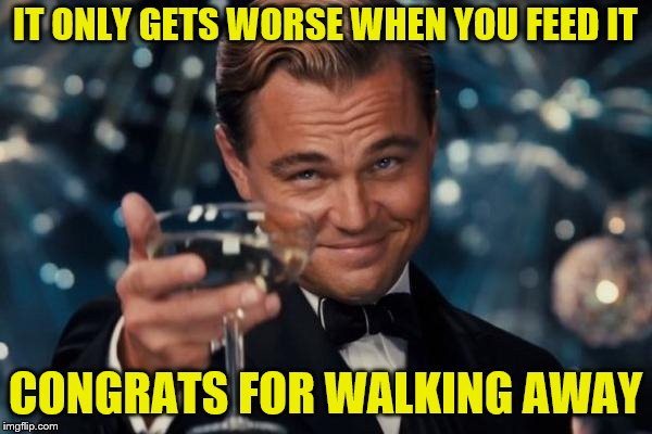 Leonardo Dicaprio Cheers Meme | IT ONLY GETS WORSE WHEN YOU FEED IT CONGRATS FOR WALKING AWAY | image tagged in memes,leonardo dicaprio cheers | made w/ Imgflip meme maker