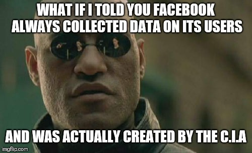 Matrix Morpheus Meme | WHAT IF I TOLD YOU FACEBOOK ALWAYS COLLECTED DATA ON ITS USERS AND WAS ACTUALLY CREATED BY THE C.I.A | image tagged in memes,matrix morpheus | made w/ Imgflip meme maker