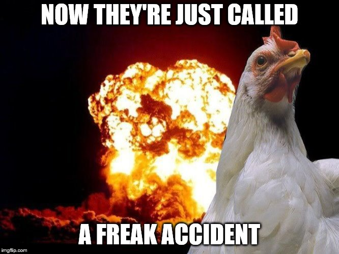 NOW THEY'RE JUST CALLED A FREAK ACCIDENT | made w/ Imgflip meme maker