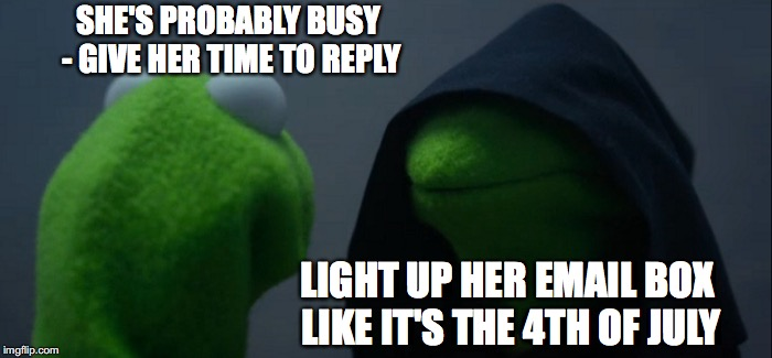 Evil Kermit Meme | SHE'S PROBABLY BUSY - GIVE HER TIME TO REPLY LIGHT UP HER EMAIL BOX LIKE IT'S THE 4TH OF JULY | image tagged in memes,evil kermit | made w/ Imgflip meme maker