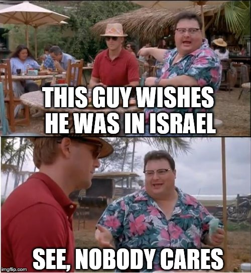 See Nobody Cares Meme | THIS GUY WISHES HE WAS IN ISRAEL SEE, NOBODY CARES | image tagged in memes,see nobody cares | made w/ Imgflip meme maker