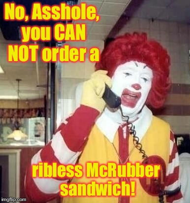No, Asshole, you CAN NOT order a ribless McRubber sandwich! | made w/ Imgflip meme maker