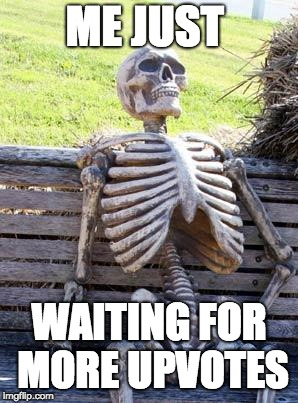 Waiting Skeleton |  ME JUST; WAITING FOR MORE UPVOTES | image tagged in memes,waiting skeleton | made w/ Imgflip meme maker