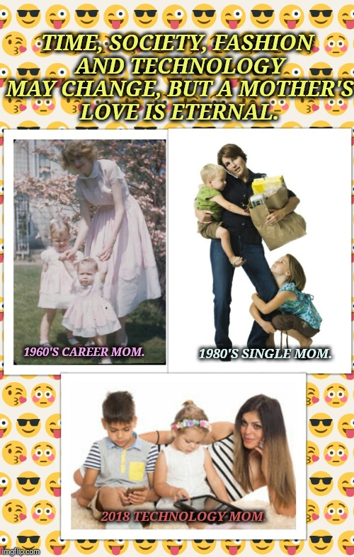 A Mother's Love Is Eternal | 1960'S CAREER MOM. 2018 TECHNOLOGY MOM. 1980'S SINGLE MOM. TIME, SOCIETY, FASHION AND TECHNOLOGY MAY CHANGE, BUT A MOTHER'S LOVE IS ETERNAL. | image tagged in mothers,mommy,moms,mama,smartphone | made w/ Imgflip meme maker