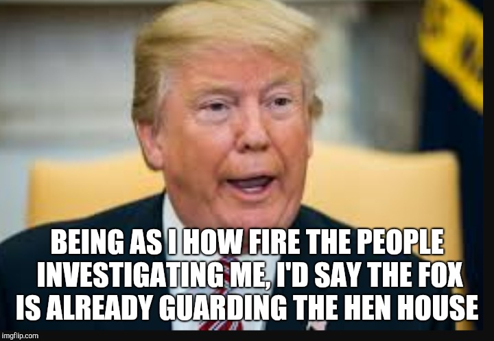 BEING AS I HOW FIRE THE PEOPLE INVESTIGATING ME, I'D SAY THE FOX IS ALREADY GUARDING THE HEN HOUSE | made w/ Imgflip meme maker