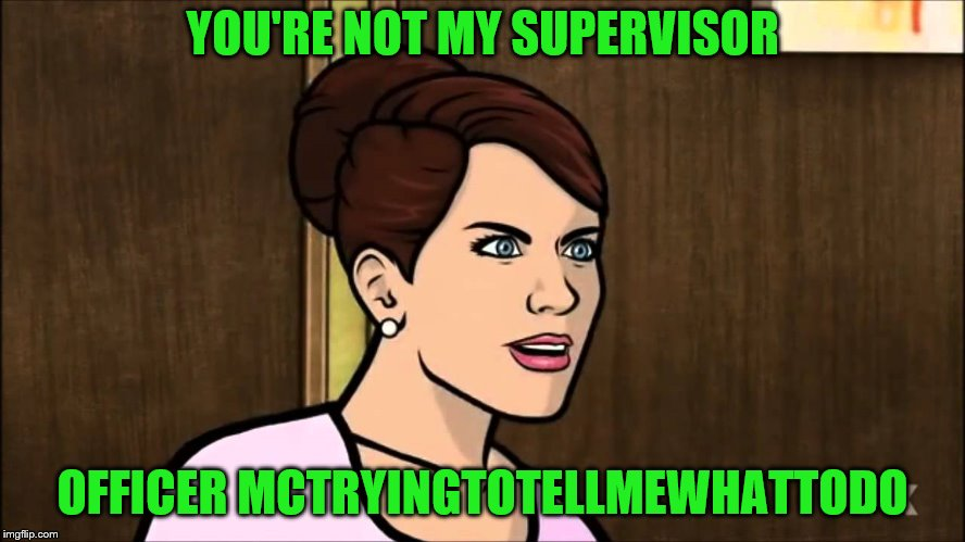 YOU'RE NOT MY SUPERVISOR OFFICER MCTRYINGTOTELLMEWHATTODO | made w/ Imgflip meme maker