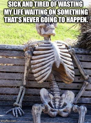 Waiting Skeleton Meme | SICK AND TIRED OF WASTING MY LIFE WAITING ON SOMETHING THAT'S NEVER GOING TO HAPPEN. | image tagged in memes,waiting skeleton | made w/ Imgflip meme maker