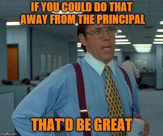 That Would Be Great Meme | IF YOU COULD DO THAT AWAY FROM THE PRINCIPAL THAT'D BE GREAT | image tagged in memes,that would be great | made w/ Imgflip meme maker