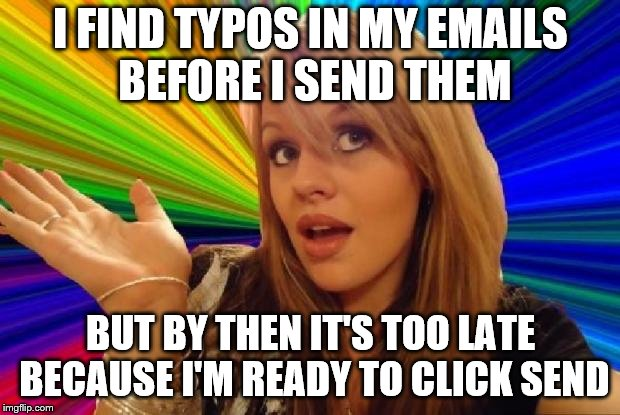 I FIND TYPOS IN MY EMAILS BEFORE I SEND THEM BUT BY THEN IT'S TOO LATE BECAUSE I'M READY TO CLICK SEND | made w/ Imgflip meme maker