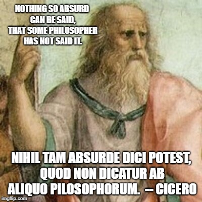 Philosopher | NOTHING SO ABSURD CAN BE SAID, THAT SOME PHILOSOPHER HAS NOT SAID IT. NIHIL TAM ABSURDE DICI POTEST, QUOD NON DICATUR AB ALIQUO PILOSOPHORUM | image tagged in philosopher | made w/ Imgflip meme maker