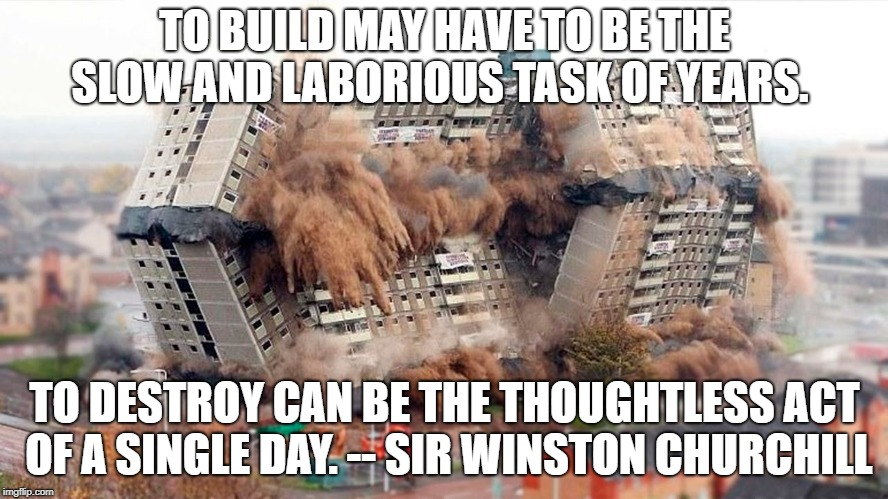 TO BUILD MAY HAVE TO BE THE SLOW AND LABORIOUS TASK OF YEARS. TO DESTROY CAN BE THE THOUGHTLESS ACT OF A SINGLE DAY. -- SIR WINSTON CHURCHIL | image tagged in building demolition | made w/ Imgflip meme maker
