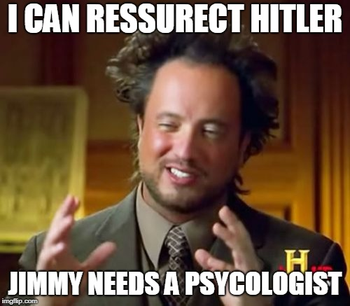 Ancient Aliens Meme | I CAN RESSURECT HITLER JIMMY NEEDS A PSYCOLOGIST | image tagged in memes,ancient aliens | made w/ Imgflip meme maker