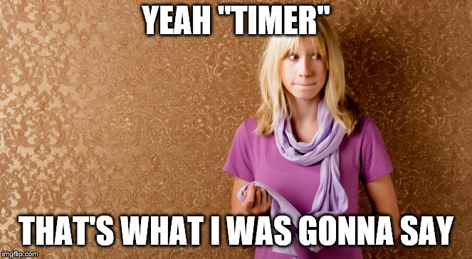 "YEAH ""TIMER"" THAT'S WHAT I WAS GONNA SAY 