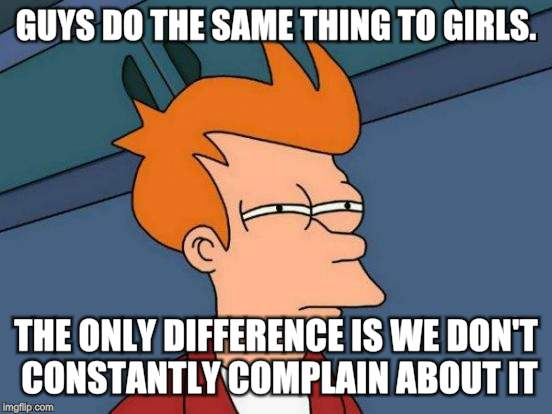 Futurama Fry Meme | GUYS DO THE SAME THING TO GIRLS. THE ONLY DIFFERENCE IS WE DON'T CONSTANTLY COMPLAIN ABOUT IT. | image tagged in memes,futurama fry | made w/ Imgflip meme maker