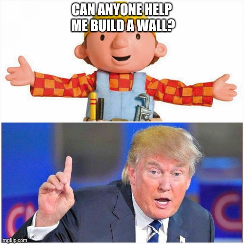 CAN ANYONE HELP ME BUILD A WALL? | image tagged in when democracy failed bob,donald trump,bob the builder,wall,mexico | made w/ Imgflip meme maker