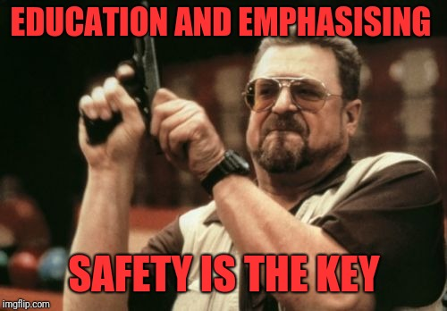 Am I The Only One Around Here Meme | EDUCATION AND EMPHASISING SAFETY IS THE KEY | image tagged in memes,am i the only one around here | made w/ Imgflip meme maker