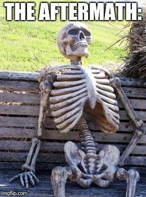 Waiting Skeleton Meme | THE AFTERMATH: | image tagged in memes,waiting skeleton | made w/ Imgflip meme maker