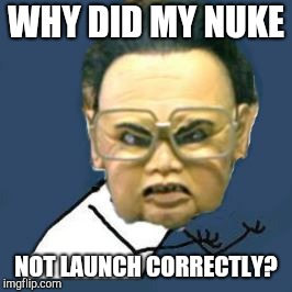 Kim Jong Il Y U No Meme | WHY DID MY NUKE NOT LAUNCH CORRECTLY? | image tagged in memes,kim jong il y u no | made w/ Imgflip meme maker