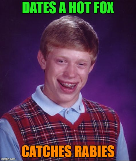 Bad Luck Brian Meme | DATES A HOT FOX CATCHES RABIES | image tagged in memes,bad luck brian | made w/ Imgflip meme maker