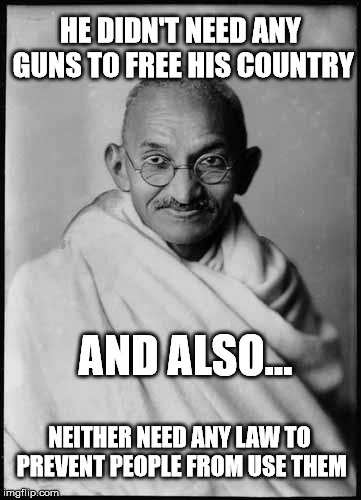 Ghandi gun control | HE DIDN'T NEED ANY GUNS TO FREE HIS COUNTRY AND ALSO... NEITHER NEED ANY LAW TO PREVENT PEOPLE FROM USE THEM | image tagged in memes,ghandi,gun control,guns | made w/ Imgflip meme maker
