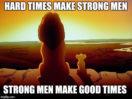 Lion King | HARD TIMES MAKE STRONG MEN STRONG MEN MAKE GOOD TIMES | image tagged in memes,lion king | made w/ Imgflip meme maker