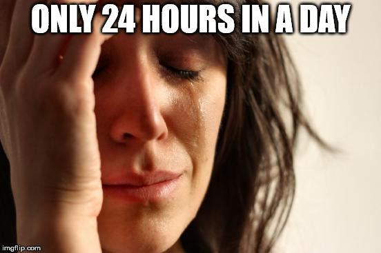 First World Problems Meme | ONLY 24 HOURS IN A DAY | image tagged in memes,first world problems | made w/ Imgflip meme maker