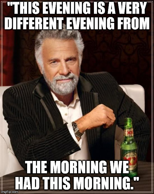 "The Most Interesting Man In The World Meme | ""THIS EVENING IS A VERY DIFFERENT EVENING FROM THE MORNING WE HAD THIS MORNING."" 