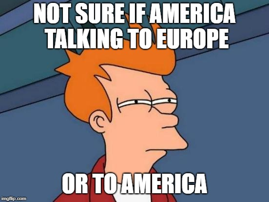 Futurama Fry Meme | NOT SURE IF AMERICA TALKING TO EUROPE OR TO AMERICA | image tagged in memes,futurama fry | made w/ Imgflip meme maker