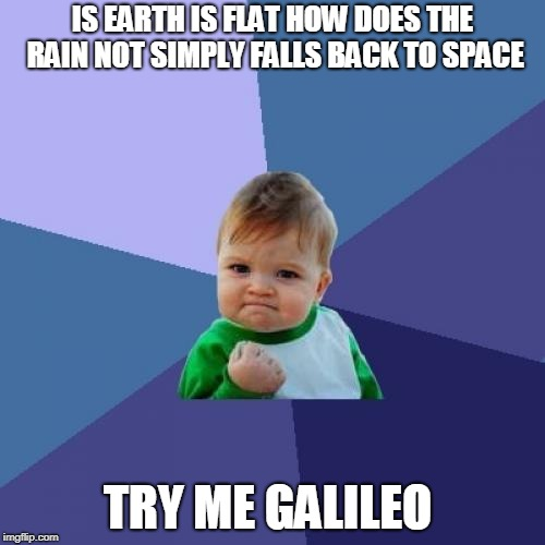 Success Kid Meme | IS EARTH IS FLAT HOW DOES THE RAIN NOT SIMPLY FALLS BACK TO SPACE TRY ME GALILEO | image tagged in memes,success kid | made w/ Imgflip meme maker
