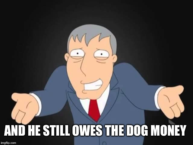 AND HE STILL OWES THE DOG MONEY | made w/ Imgflip meme maker