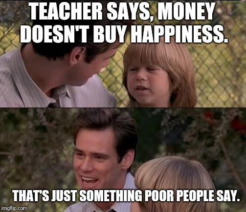 True | TEACHER SAYS, MONEY DOESN'T BUY HAPPINESS. THAT'S JUST SOMETHING POOR PEOPLE SAY. | image tagged in memes,thats just something x say,liar liar,rich,poor | made w/ Imgflip meme maker