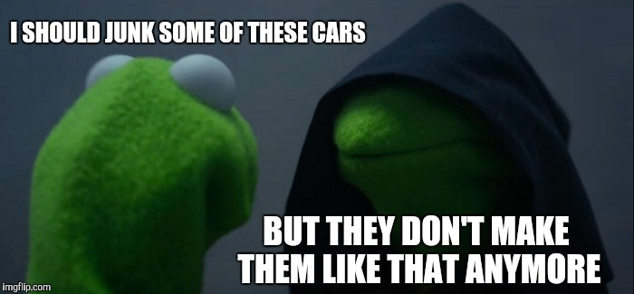 Evil Kermit Meme | I SHOULD JUNK SOME OF THESE CARS BUT THEY DON'T MAKE THEM LIKE THAT ANYMORE | image tagged in memes,evil kermit | made w/ Imgflip meme maker
