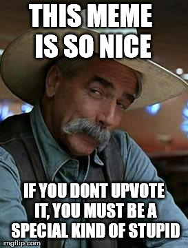 This Meme Is So Nice Really | THIS MEME IS SO NICE IF YOU DONT UPVOTE IT, YOU MUST BE A SPECIAL KIND OF STUPID | image tagged in sam elliott | made w/ Imgflip meme maker