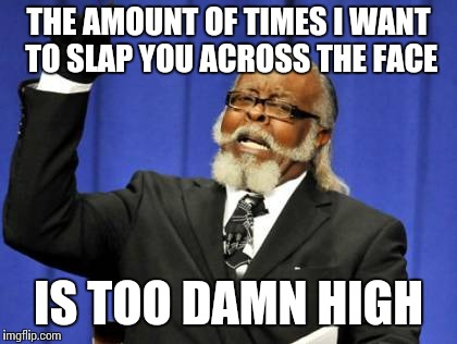 Too Damn High Meme | THE AMOUNT OF TIMES I WANT TO SLAP YOU ACROSS THE FACE IS TOO DAMN HIGH | image tagged in memes,too damn high | made w/ Imgflip meme maker